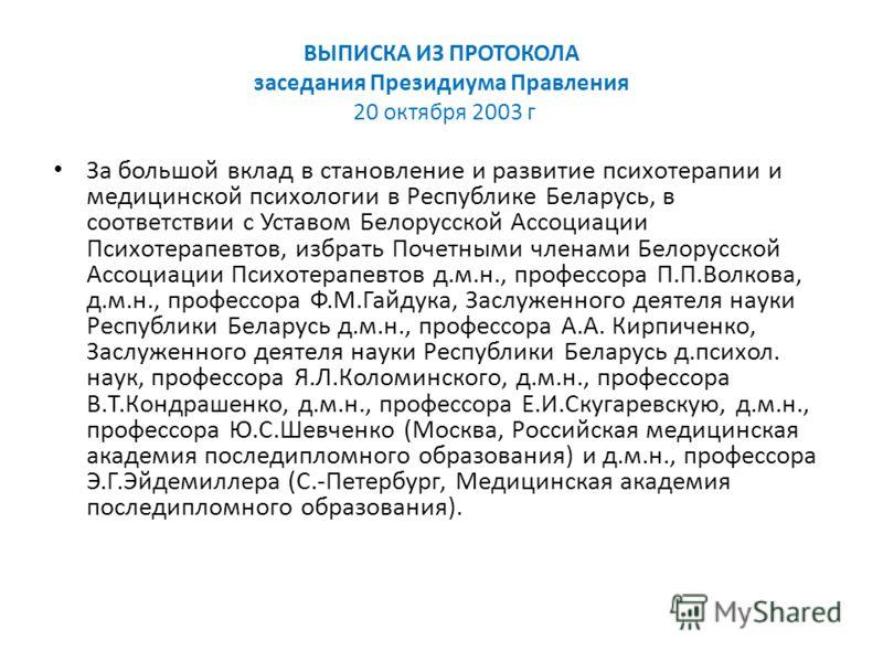 ВЫПИСКА ИЗ ПРОТОКОЛА заседания Президиума Правления 20 октября 2003 г За большой вклад в становление и развитие психотерапии и медицинской психологии в Республике Беларусь, в соответствии с Уставом Белорусской Ассоциации Психотерапевтов, избрать Поче