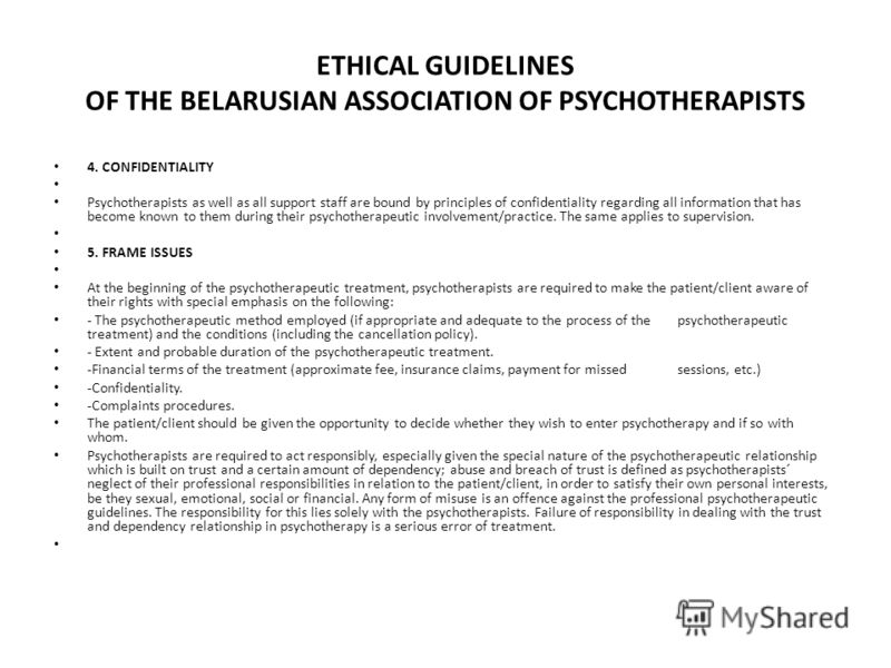 ETHICAL GUIDELINES OF THE BELARUSIAN ASSOCIATION OF PSYCHOTHERAPISTS 4. CONFIDENTIALITY Psychotherapists as well as all support staff are bound by principles of confidentiality regarding all information that has become known to them during their psyc