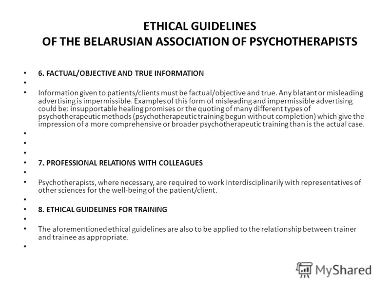 ETHICAL GUIDELINES OF THE BELARUSIAN ASSOCIATION OF PSYCHOTHERAPISTS 6. FACTUAL/OBJECTIVE AND TRUE INFORMATION Information given to patients/clients must be factual/objective and true. Any blatant or misleading advertising is impermissible. Examples