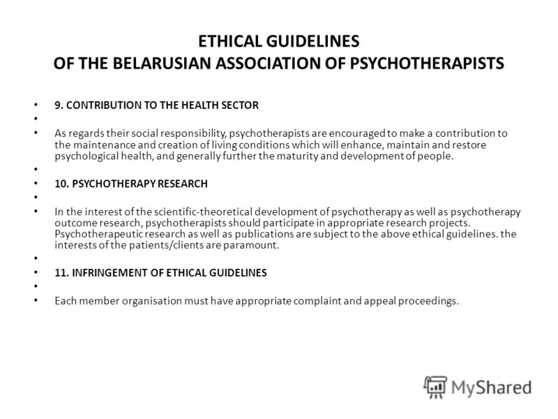 ETHICAL GUIDELINES OF THE BELARUSIAN ASSOCIATION OF PSYCHOTHERAPISTS 9. CONTRIBUTION TO THE HEALTH SECTOR As regards their social responsibility, psychotherapists are encouraged to make a contribution to the maintenance and creation of living conditi