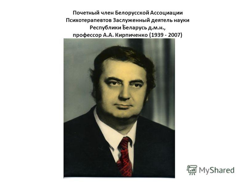 , Почетный член Белорусской Ассоциации Психотерапевтов Заслуженный деятель науки Республики Беларусь д.м.н., профессор А.А. Кирпиченко (1939 - 2007)
