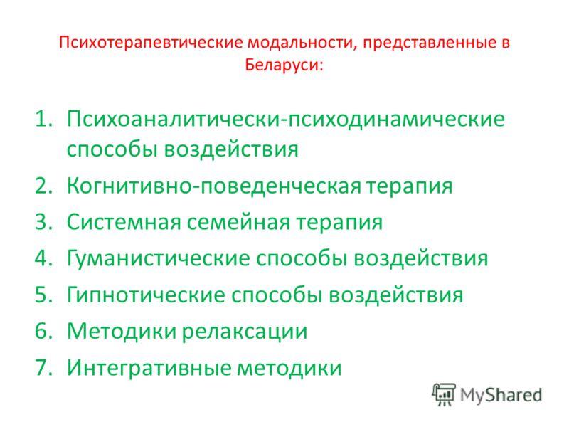 Психотерапевтические модальности, представленные в Беларуси: 1.Психоаналитически-психодинамические способы воздействия 2.Когнитивно-поведенческая терапия 3.Системная семейная терапия 4.Гуманистические способы воздействия 5.Гипнотические способы возде