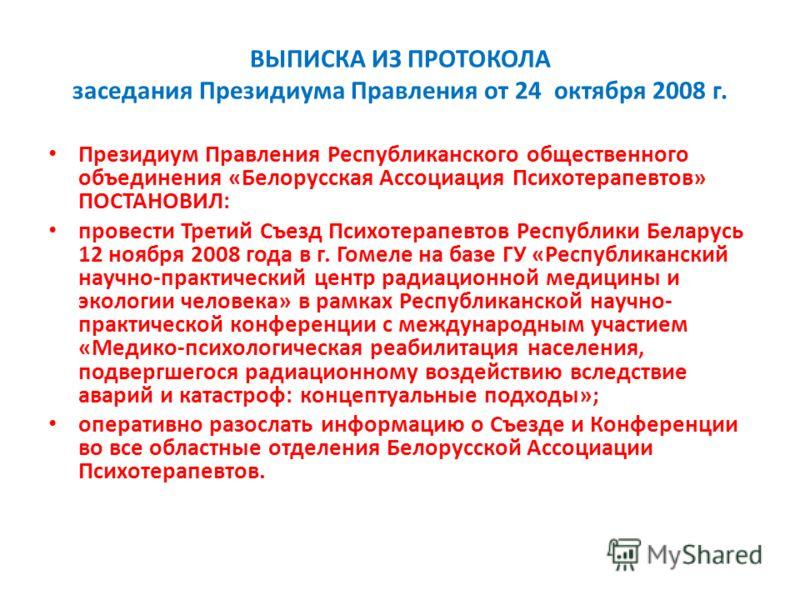 ВЫПИСКА ИЗ ПРОТОКОЛА заседания Президиума Правления от 24 октября 2008 г. Президиум Правления Республиканского общественного объединения «Белорусская Ассоциация Психотерапевтов» ПОСТАНОВИЛ: провести Третий Съезд Психотерапевтов Республики Беларусь 12