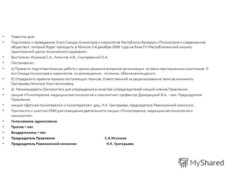 Повестка дня: Подготовка к проведению 3-его Съезда психиатров и наркологов Республики Беларусь «Психиатрия и современное общество», который будет проходить в Минске 3-4 декабря 2009 года на базе ГУ «Республиканский научно- практический центр психичес