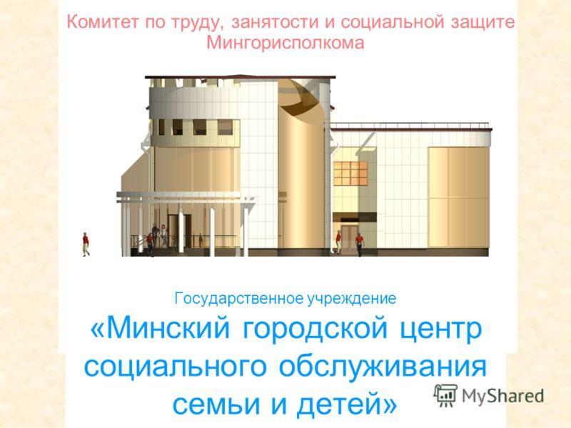 Государственное учреждение «Минский городской центр социального обслуживания семьи и детей» Комитет по труду, занятости и социальной защите Мингорисполкома