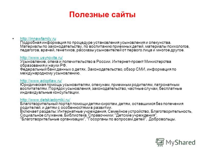 Полезные сайты http://innewfamily.ru Подробная информация по процедуре установления усыновления и опекунства. Материалы по законодательству, по воспитанию приемных детей, материалы психологов, педагогов, врачей, генетиков, рассказы усыновителей от пе