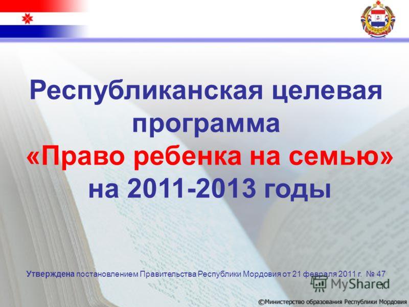 1 Республиканская целевая программа «Право ребенка на семью» на 2011-2013 годы Утверждена постановлением Правительства Республики Мордовия от 21 февраля 2011 г. 47