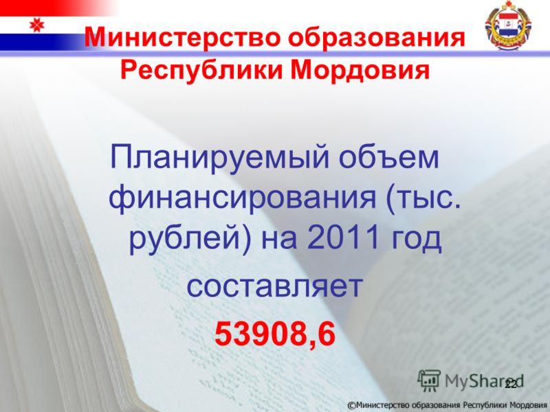 Министерство образования Республики Мордовия Планируемый объем финансирования (тыс. рублей) на 2011 год составляет 53908,6 22
