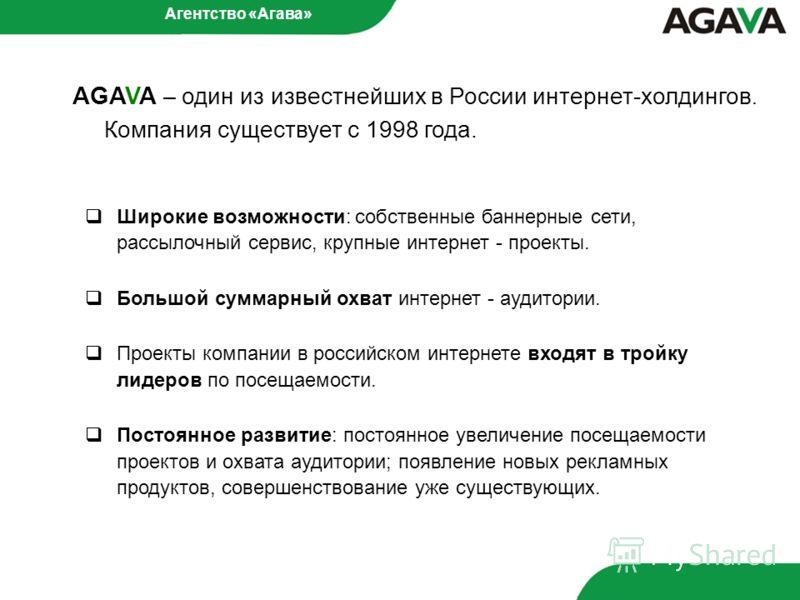 AGAVA – один из известнейших в России интернет-холдингов. Компания существует с 1998 года. Широкие возможности: собственные баннерные сети, рассылочный сервис, крупные интернет - проекты. Большой суммарный охват интернет - аудитории. Проекты компании