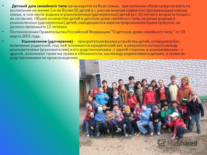 Детский дом семейного типа организуется на базе семьи, при желании обоих супругов взять на воспитание не менее 5 и не более 10 детей и с учетом мнения совместно проживающих членов семьи, в том числе родных и усыновленных (удочеренных) детей (а с 10-л