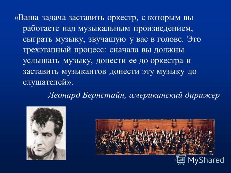 «Ваша задача заставить оркестр, с которым вы работаете над музыкальным произведением, сыграть музыку, звучащую у вас в голове. Это трехэтапный процесс: сначала вы должны услышать музыку, донести ее до оркестра и заставить музыкантов донести эту музык