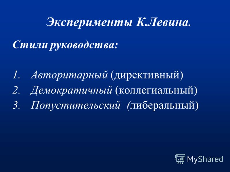 Эксперименты К.Левина. Стили руководства: 1.Авторитарный (директивный) 2.Демократичный (коллегиальный) 3.Попустительский (либеральный)