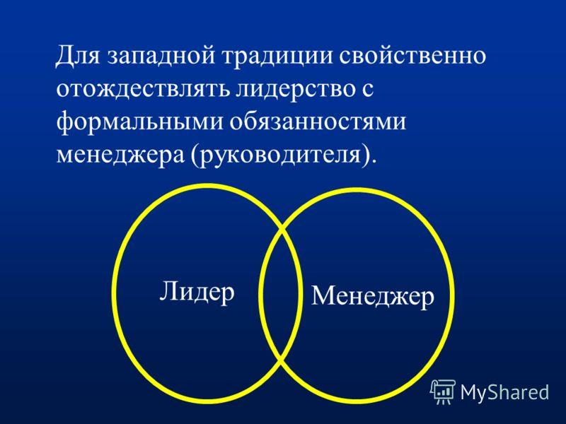 Для западной традиции свойственно отождествлять лидерство с формальными обязанностями менеджера (руководителя). Лидер Менеджер