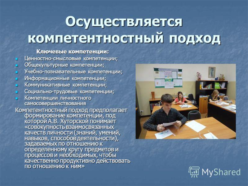 Осуществляется компетентностный подход Ключевые компетенции: Ключевые компетенции: Ценностно-смысловые компетенции; Ценностно-смысловые компетенции; Общекультурные компетенции; Общекультурные компетенции; Учебно-познавательные компетенции; Учебно-поз