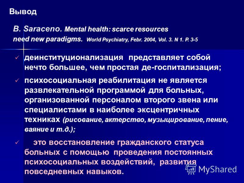 B. Saraceno. Mental health: scarce resources need new paradigms. World Psychiatry, Febr. 2004, Vol. 3. N 1. P. 3-5 деинституционализация представляет собой нечто большее, чем простая де-госпитализация; психосоциальная реабилитация не является развлек