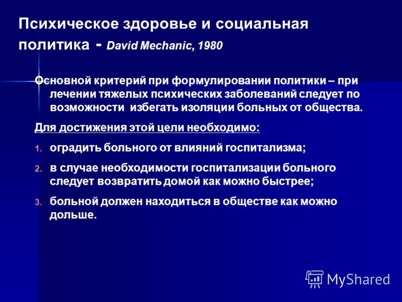 Психическое здоровье и социальная политика - David Mechanic, 1980 Основной критерий при формулировании политики – при лечении тяжелых психических заболеваний следует по возможности избегать изоляции больных от общества. Для достижения этой цели необх