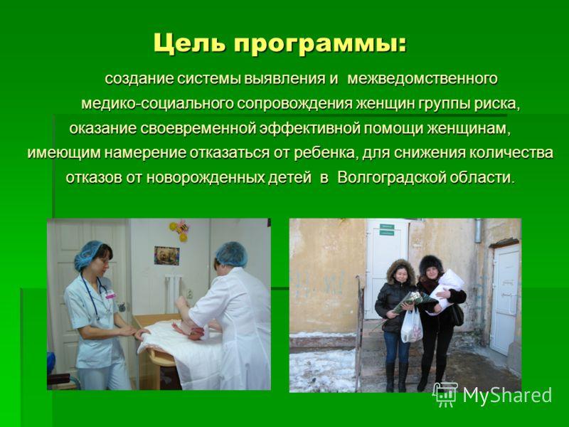 Цель программы: создание системы выявления и межведомственного создание системы выявления и межведомственного медико-социального сопровождения женщин группы риска, медико-социального сопровождения женщин группы риска, оказание своевременной эффективн