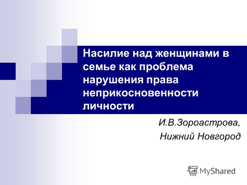 Насилие над женщинами в семье как проблема нарушения права неприкосновенности личности И.В.Зороастрова, Нижний Новгород