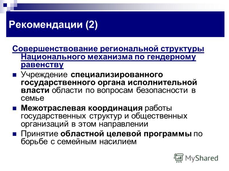 Рекомендации (2) Совершенствование региональной структуры Национального механизма по гендерному равенству Учреждение специализированного государственного органа исполнительной власти области по вопросам безопасности в семье Межотраслевая координация