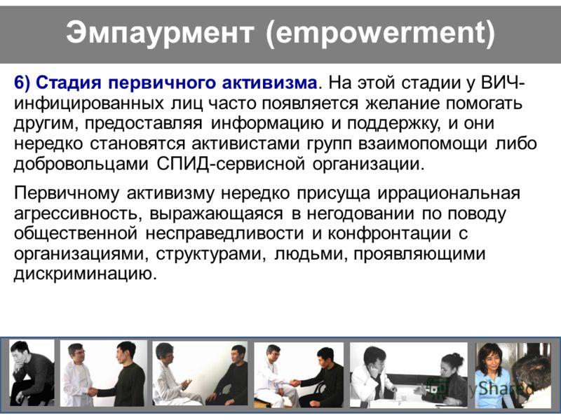 Эмпаурмент (empowerment) 6) Стадия первичного активизма. На этой стадии у ВИЧ- инфицированных лиц часто появляется желание помогать другим, предоставляя информацию и поддержку, и они нередко становятся активистами групп взаимопомощи либо добровольцам