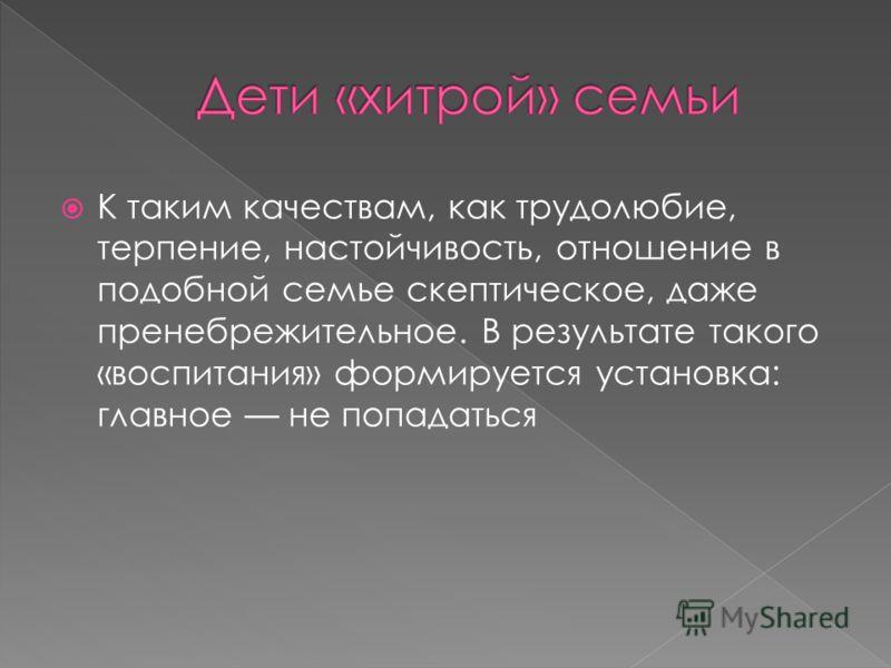 К таким качествам, как трудолюбие, терпение, настойчивость, отношение в подобной семье скептическое, даже пренебрежительное. В результате такого «воспитания» формируется установка: главное не попадаться