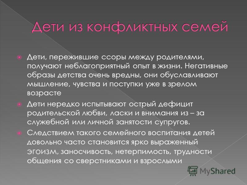 Дети, пережившие ссоры между родителями, получают неблагоприятный опыт в жизни. Негативные образы детства очень вредны, они обуславливают мышление, чувства и поступки уже в зрелом возрасте Дети нередко испытывают острый дефицит родительской любви, ла