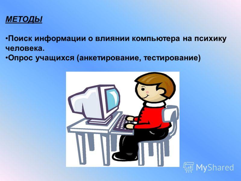 МЕТОДЫ Поиск информации о влиянии компьютера на психику человека. Опрос учащихся (анкетирование, тестирование)