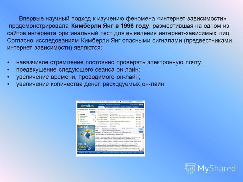 Впервые научный подход к изучению феномена «интернет-зависимости» продемонстрировала Кимберли Янг в 1996 году, разместившая на одном из сайтов интернета оригинальный тест для выявления интернет-зависимых лиц. Согласно исследованиям Кимберли Янг опасн