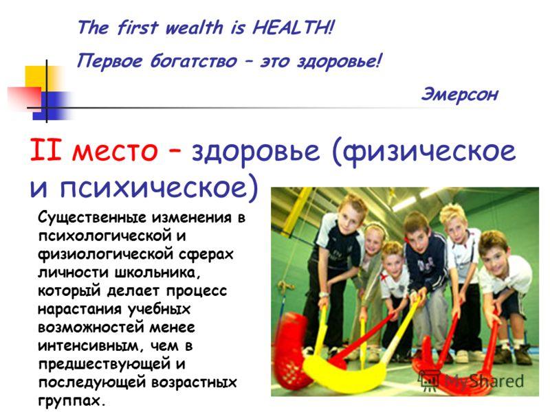 II место – здоровье (физическое и психическое) The first wealth is HEALTH! Первое богатство – это здоровье! Эмерсон Существенные изменения в психологической и физиологической сферах личности школьника, который делает процесс нарастания учебных возмож