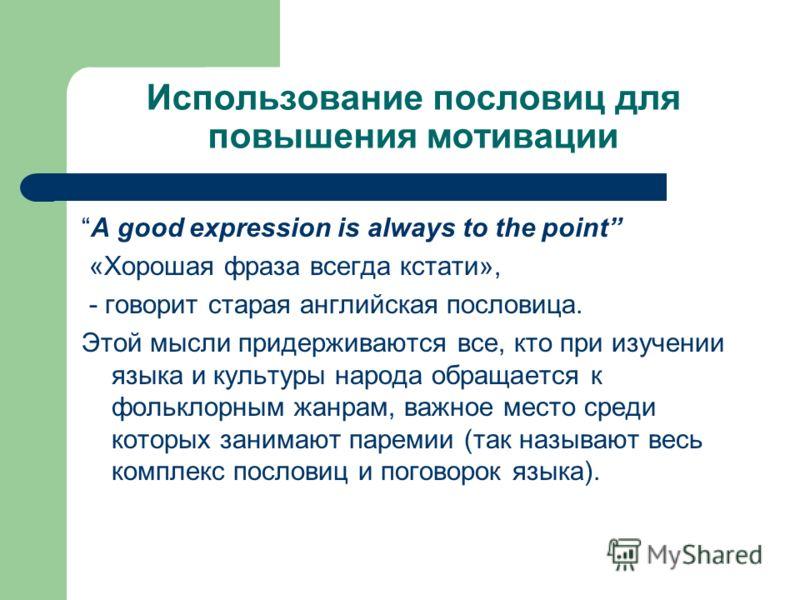 Использование пословиц для повышения мотивации A good expression is always to the point «Хорошая фраза всегда кстати», - говорит старая английская пословица. Этой мысли придерживаются все, кто при изучении языка и культуры народа обращается к фолькло