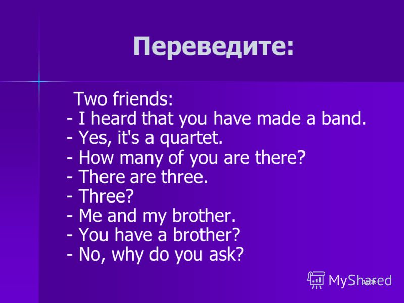 12/16 Переведите: Two friends: - I heard that you have made a band. - Yes, it's a quartet. - How many of you are there? - There are three. - Three? - Me and my brother. - You have a brother? - No, why do you ask?