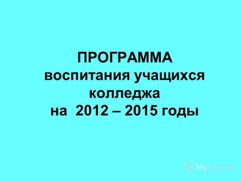 ПРОГРАММА воспитания учащихся колледжа на 2012 – 2015 годы