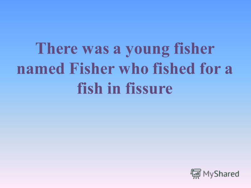 There was a young fisher named Fisher who fished for a fish in fissure