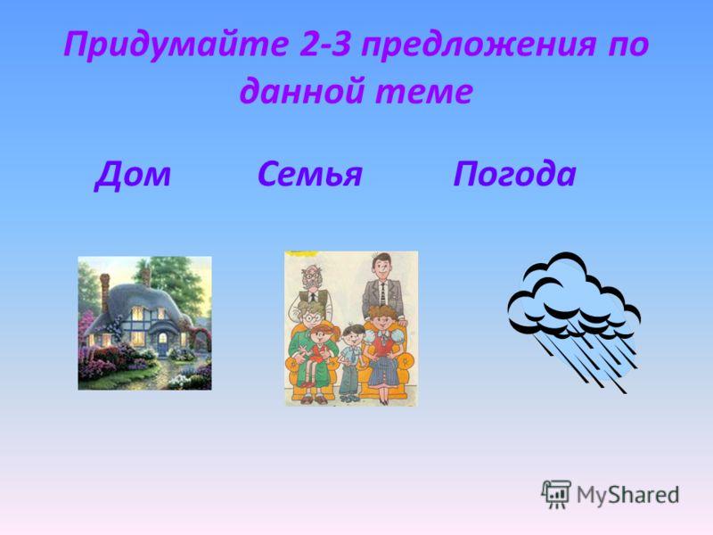 Придумайте 2-3 предложения по данной теме Дом Семья Погода
