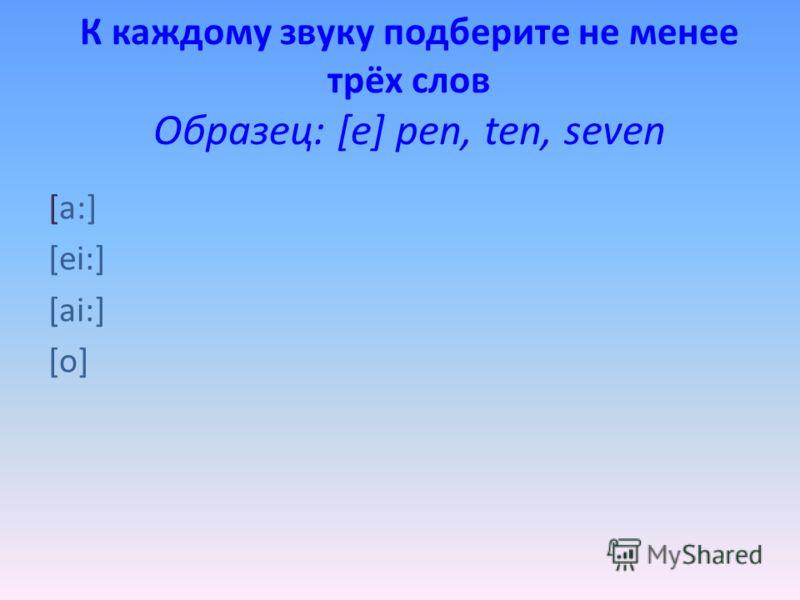 К каждому звуку подберите не менее трёх слов Образец: [e] pen, ten, seven [a:] [ei:] [ai:] [o]