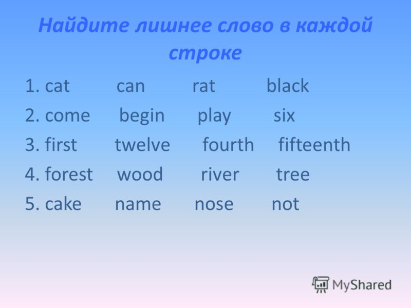 Найдите лишнее слово в каждой строке 1. cat can rat black 2. come begin play six 3. first twelve fourth fifteenth 4. forest wood river tree 5. cake name nose not