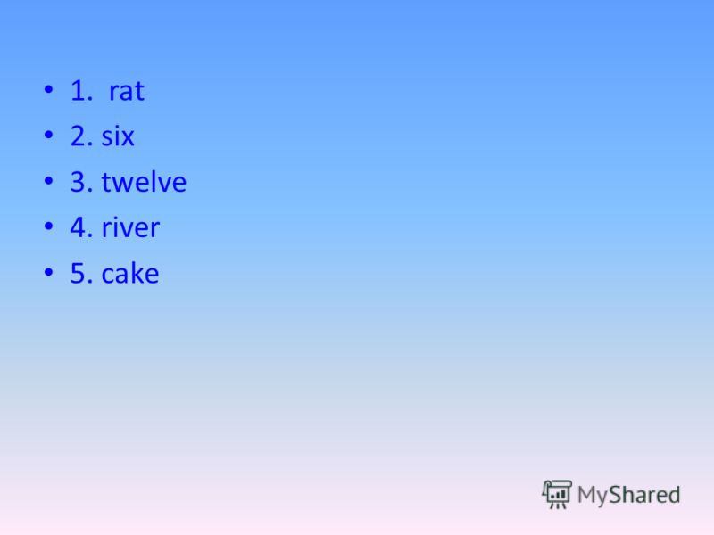1. rat 2. six 3. twelve 4. river 5. cake
