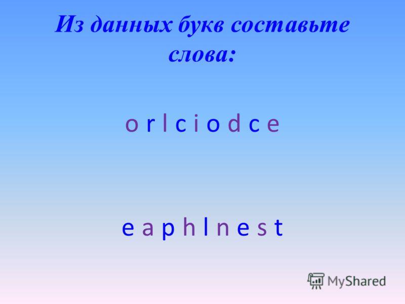 Из данных букв составьте слова: o r l c i o d c e e a p h l n e s t