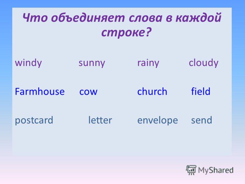 Что объединяет слова в каждой строке? windy sunnyrainy cloudy Farmhouse cowchurch field postcardletterenvelope send