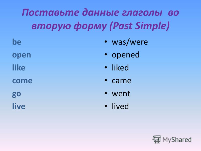 Поставьте данные глаголы во вторую форму (Past Simple) be open like come go live was/were opened liked came went lived