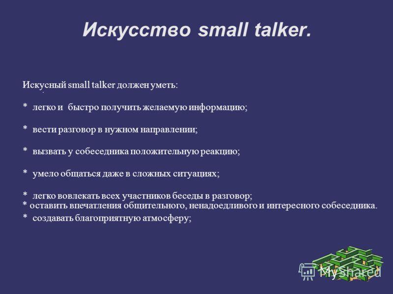 Искусство small talker.. Искусный small talker должен уметь: * легко и быстро получить желаемую информацию; * вести разговор в нужном направлении; * вызвать у собеседника положительную реакцию; * умело общаться даже в сложных ситуациях; * легко вовле