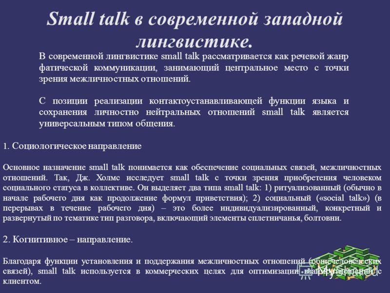 Small talk в современной западной лингвистике. В современной лингвистике small talk рассматривается как речевой жанр фатической коммуникации, занимающий центральное место с точки зрения межличностных отношений. С позиции реализации контактоустанавлив