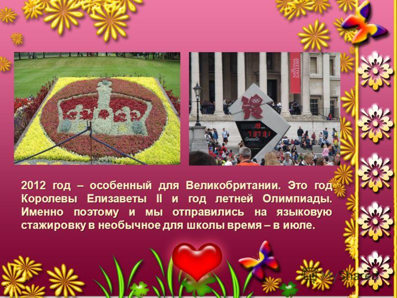 2012 год – особенный для Великобритании. Это год Королевы Елизаветы II и год летней Олимпиады. Именно поэтому и мы отправились на языковую стажировку в необычное для школы время – в июле.