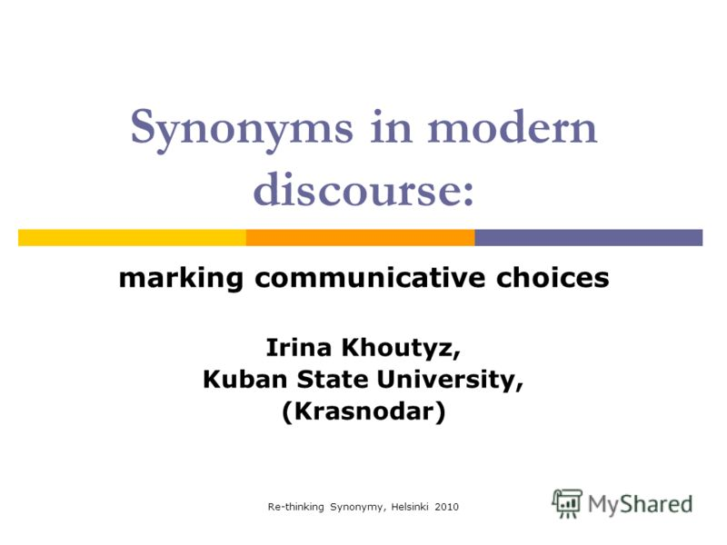 Re-thinking Synonymy, Helsinki 2010 Synonyms in modern discourse: marking communicative choices Irina Khoutyz, Kuban State University, (Krasnodar)