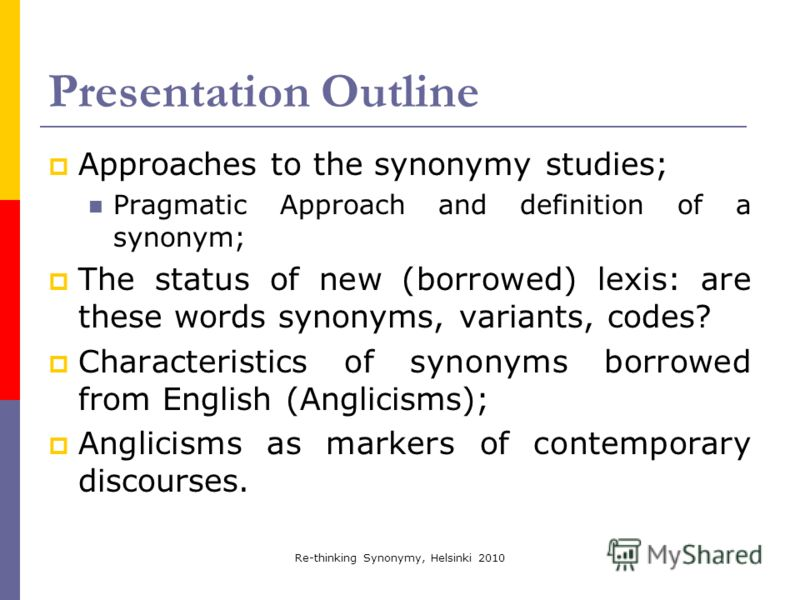 Re-thinking Synonymy, Helsinki 2010 Presentation Outline Approaches to the synonymy studies; Pragmatic Approach and definition of a synonym; The status of new (borrowed) lexis: are these words synonyms, variants, codes? Characteristics of synonyms bo