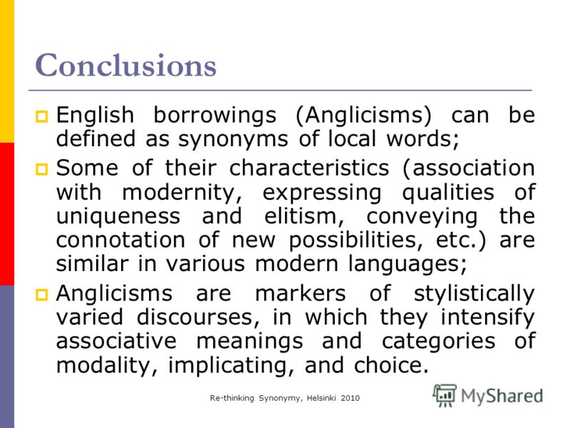 Re-thinking Synonymy, Helsinki 2010 Conclusions English borrowings (Anglicisms) can be defined as synonyms of local words; Some of their characteristics (association with modernity, expressing qualities of uniqueness and elitism, conveying the connot