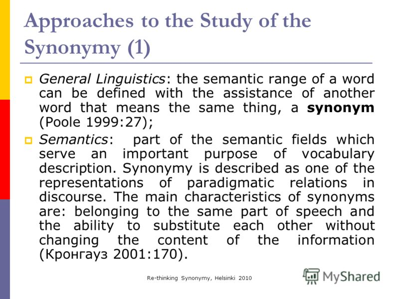 Re-thinking Synonymy, Helsinki 2010 Approaches to the Study of the Synonymy (1) General Linguistics: the semantic range of a word can be defined with the assistance of another word that means the same thing, a synonym (Poole 1999:27); Semantics: part