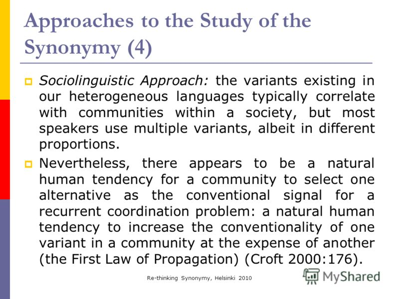 Re-thinking Synonymy, Helsinki 2010 Approaches to the Study of the Synonymy (4) Sociolinguistic Approach: the variants existing in our heterogeneous languages typically correlate with communities within a society, but most speakers use multiple varia
