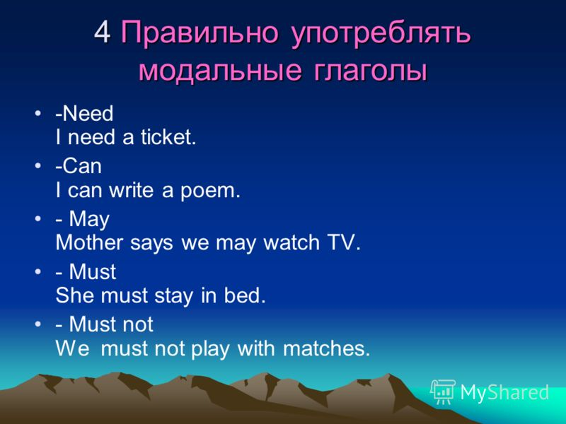 4 Правильно употреблять модальные глаголы -Need I need a ticket. -Can I can write a poem. - May Mother says we may watch TV. - Must She must stay in bed. - Must not We must not play with matches.