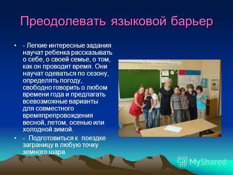 Преодолевать языковой барьер - Легкие интересные задания научат ребенка рассказывать о себе, о своей семье, о том, как он проводит время. Они научат одеваться по сезону, определять погоду, свободно говорить о любом времени года и предлагать всевозмож